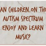 Can Children on the Autism Spectrum Enjoy and Learn Music?
