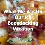 What We Ate On Our RV Boondocking Vacation